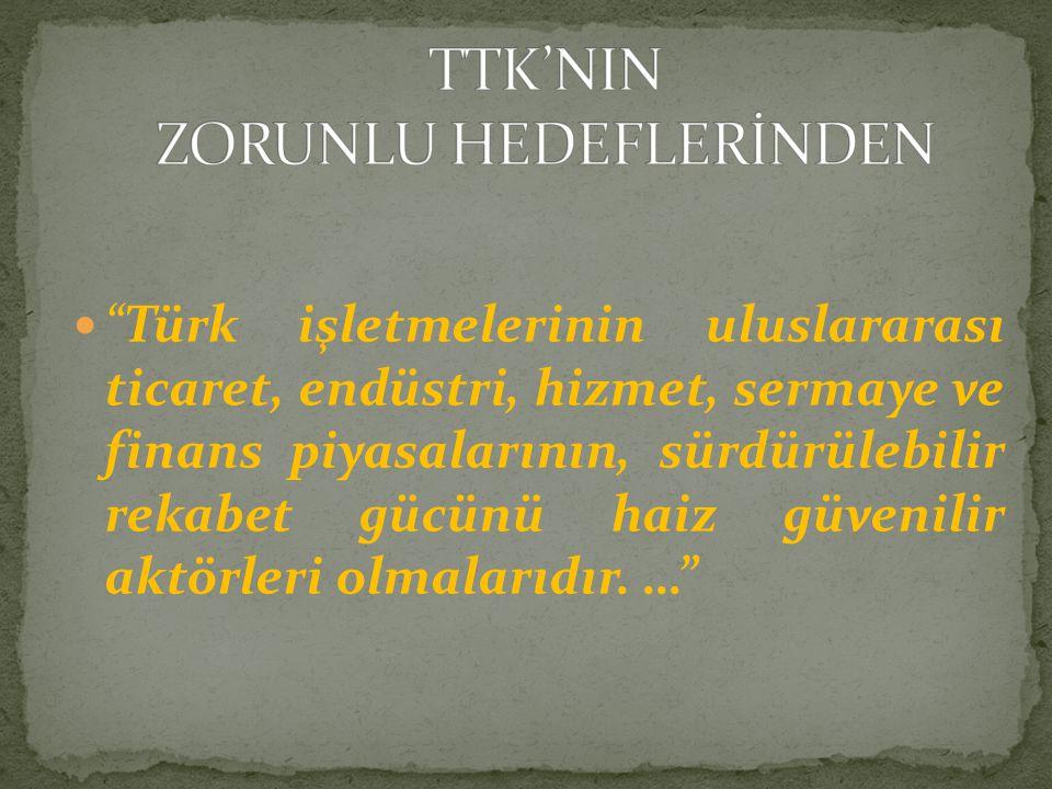 """ """"Türk işletmelerinin uluslararası ticaret, endüstri, hizmet, sermaye ve finans piyasalarının, sürdürülebilir rekabet gücünü haiz güvenilir aktörleri"""