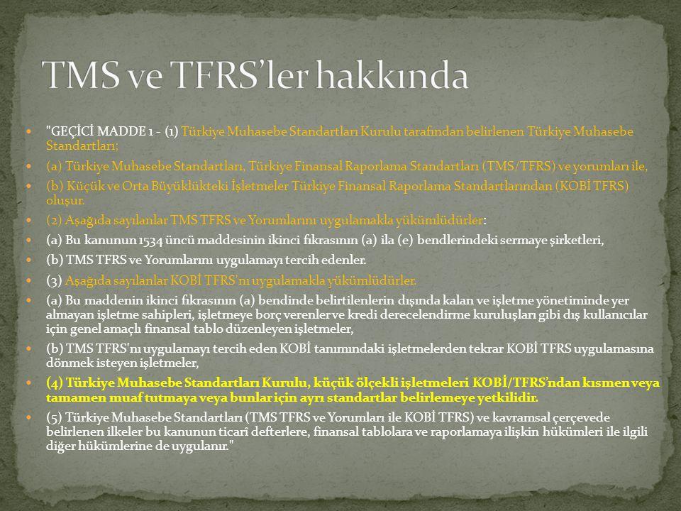  GEÇİCİ MADDE 1 - (1) Türkiye Muhasebe Standartları Kurulu tarafından belirlenen Türkiye Muhasebe Standartları;  (a) Türkiye Muhasebe Standartları, Türkiye Finansal Raporlama Standartları (TMS/TFRS) ve yorumları ile,  (b) Küçük ve Orta Büyüklükteki İşletmeler Türkiye Finansal Raporlama Standartlarından (KOBİ TFRS) oluşur.