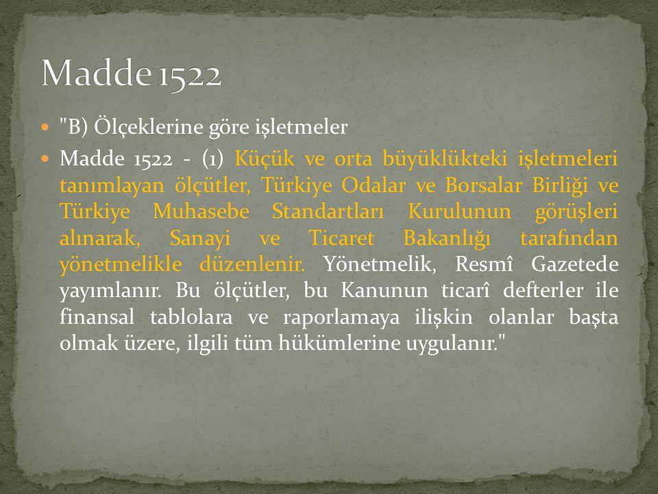  B) Ölçeklerine göre işletmeler  Madde 1522 - (1) Küçük ve orta büyüklükteki işletmeleri tanımlayan ölçütler, Türkiye Odalar ve Borsalar Birliği ve Türkiye Muhasebe Standartları Kurulunun görüşleri alınarak, Sanayi ve Ticaret Bakanlığı tarafından yönetmelikle düzenlenir.