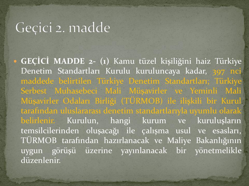  GEÇİCİ MADDE 2- (1) Kamu tüzel kişiliğini haiz Türkiye Denetim Standartları Kurulu kuruluncaya kadar, 397 nci maddede belirtilen Türkiye Denetim Sta
