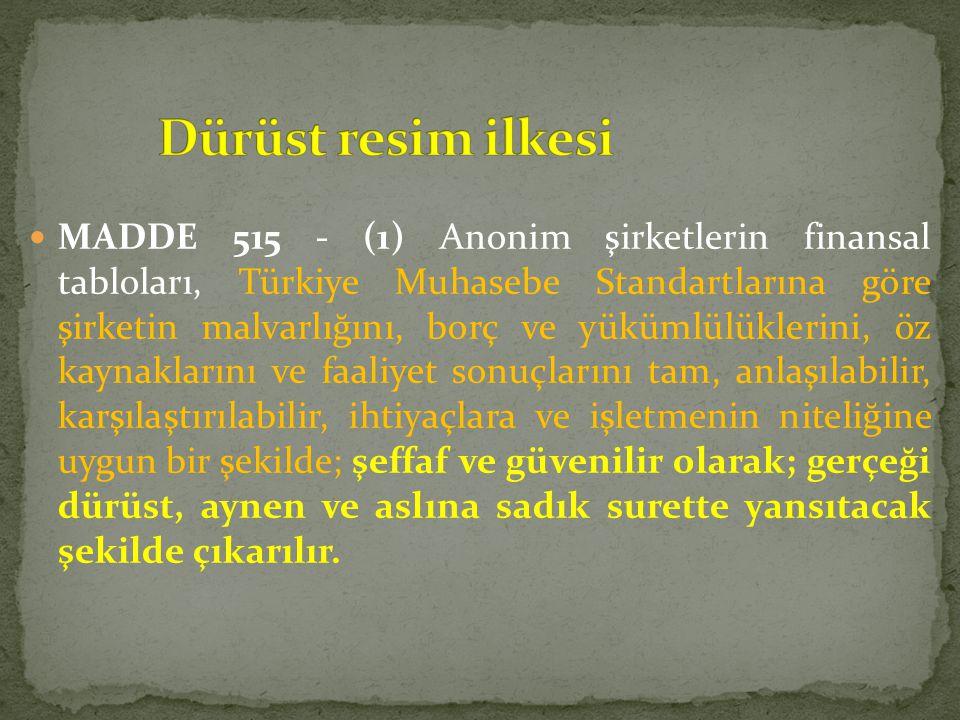  MADDE 515 - (1) Anonim şirketlerin finansal tabloları, Türkiye Muhasebe Standartlarına göre şirketin malvarlığını, borç ve yükümlülüklerini, öz kayn