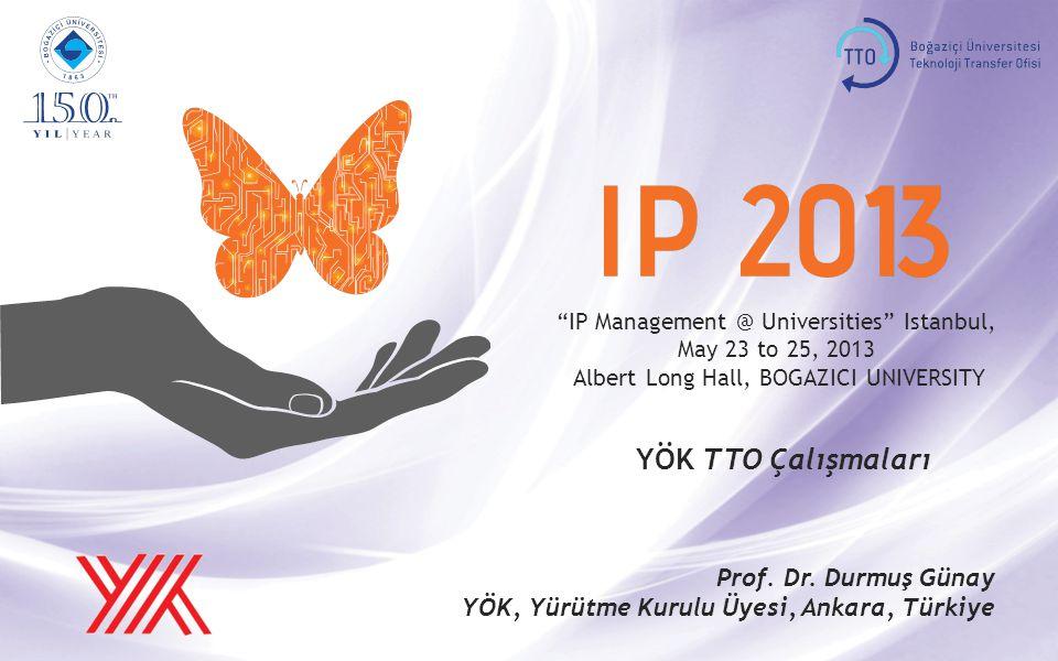 IP Management @ Universities Istanbul, May 23 to 25, 2013 Albert Long Hall, BOGAZICI UNIVERSITY YÖK TTO Çalışmaları Prof.