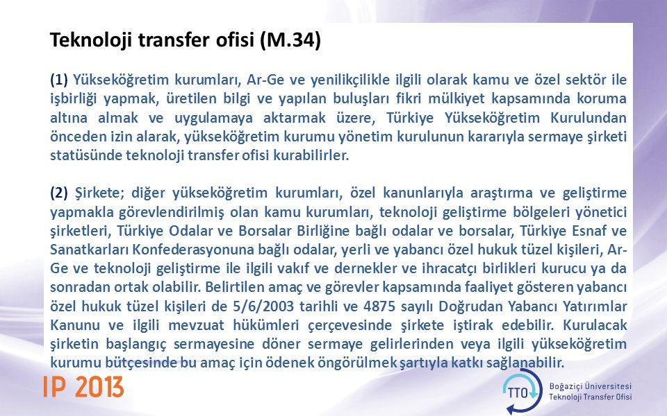 Teknoloji transfer ofisi (M.34) (1) Yükseköğretim kurumları, Ar-Ge ve yenilikçilikle ilgili olarak kamu ve özel sektör ile işbirliği yapmak, üretilen bilgi ve yapılan buluşları fikri mülkiyet kapsamında koruma altına almak ve uygulamaya aktarmak üzere, Türkiye Yükseköğretim Kurulundan önceden izin alarak, yükseköğretim kurumu yönetim kurulunun kararıyla sermaye şirketi statüsünde teknoloji transfer ofisi kurabilirler.