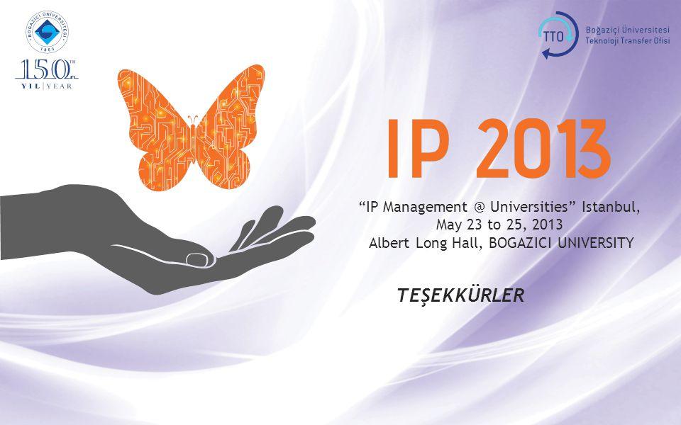 IP Management @ Universities Istanbul, May 23 to 25, 2013 Albert Long Hall, BOGAZICI UNIVERSITY TEŞEKKÜRLER