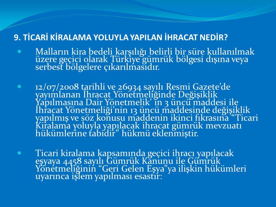 9. TİCARİ KİRALAMA YOLUYLA YAPILAN İHRACAT NEDİR?  Malların kira bedeli karşılığı belirli bir süre kullanılmak üzere geçici olarak Türkiye gümrük böl