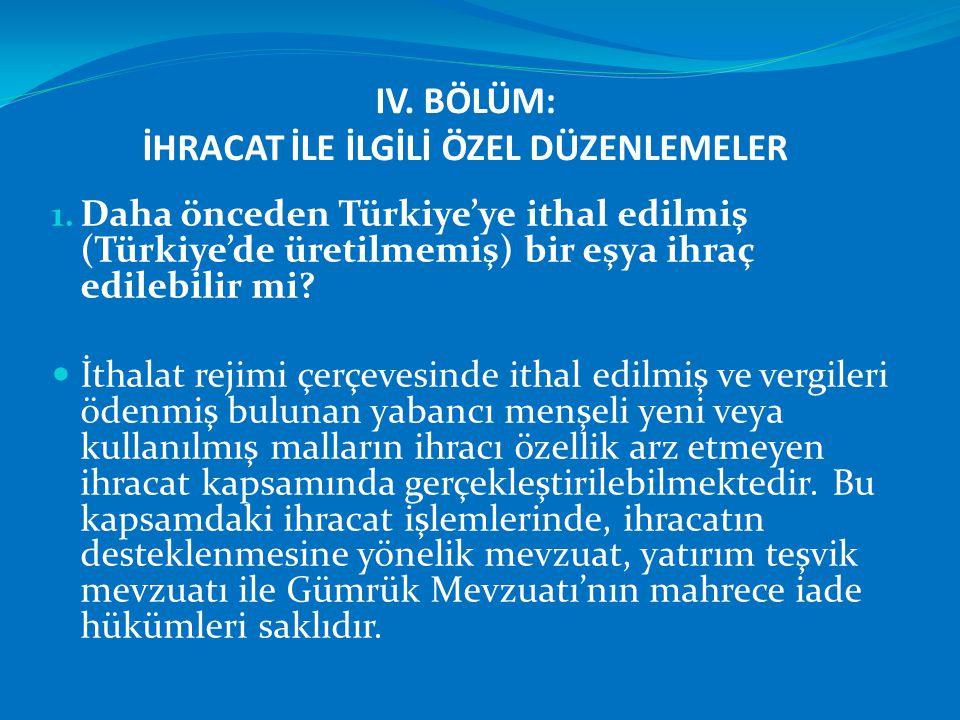 IV. BÖLÜM: İHRACAT İLE İLGİLİ ÖZEL DÜZENLEMELER 1. Daha önceden Türkiye'ye ithal edilmiş (Türkiye'de üretilmemiş) bir eşya ihraç edilebilir mi?  İtha