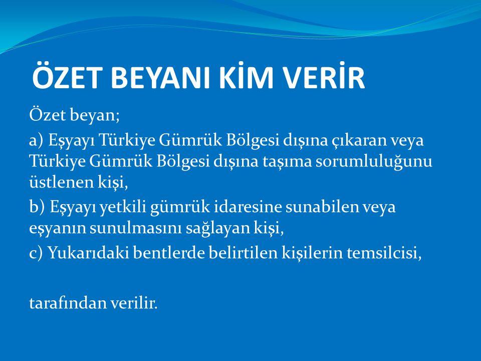 ÖZET BEYANI KİM VERİR Özet beyan; a) Eşyayı Türkiye Gümrük Bölgesi dışına çıkaran veya Türkiye Gümrük Bölgesi dışına taşıma sorumluluğunu üstlenen kiş