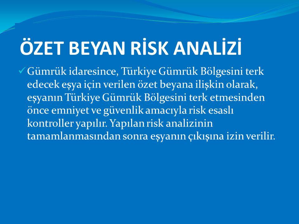 ÖZET BEYAN RİSK ANALİZİ  Gümrük idaresince, Türkiye Gümrük Bölgesini terk edecek eşya için verilen özet beyana ilişkin olarak, eşyanın Türkiye Gümrük