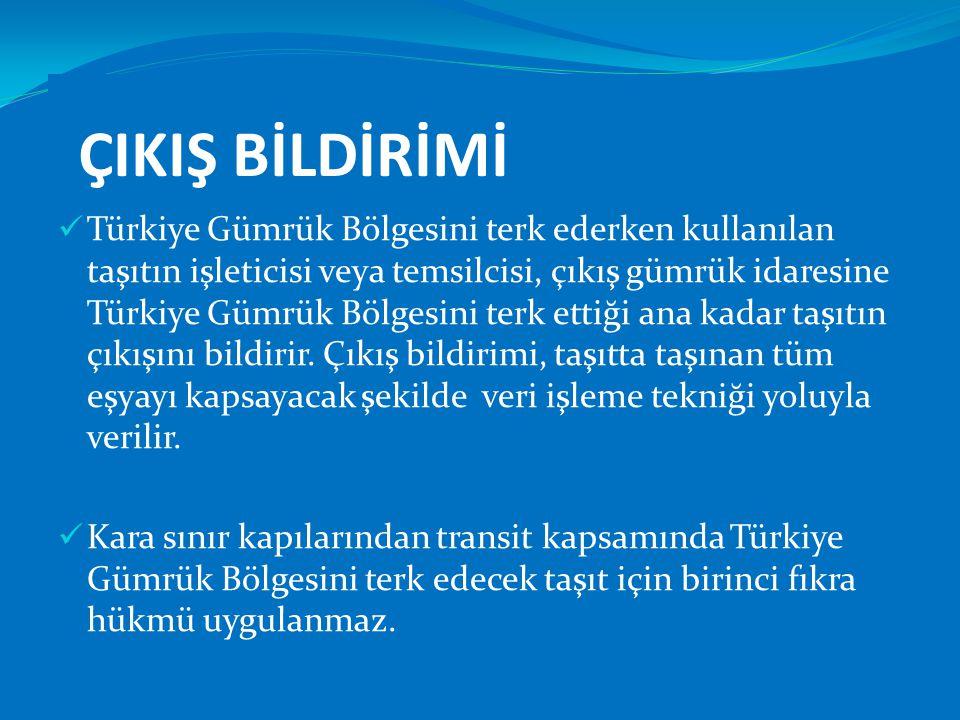 ÇIKIŞ BİLDİRİMİ  Türkiye Gümrük Bölgesini terk ederken kullanılan taşıtın işleticisi veya temsilcisi, çıkış gümrük idaresine Türkiye Gümrük Bölgesini