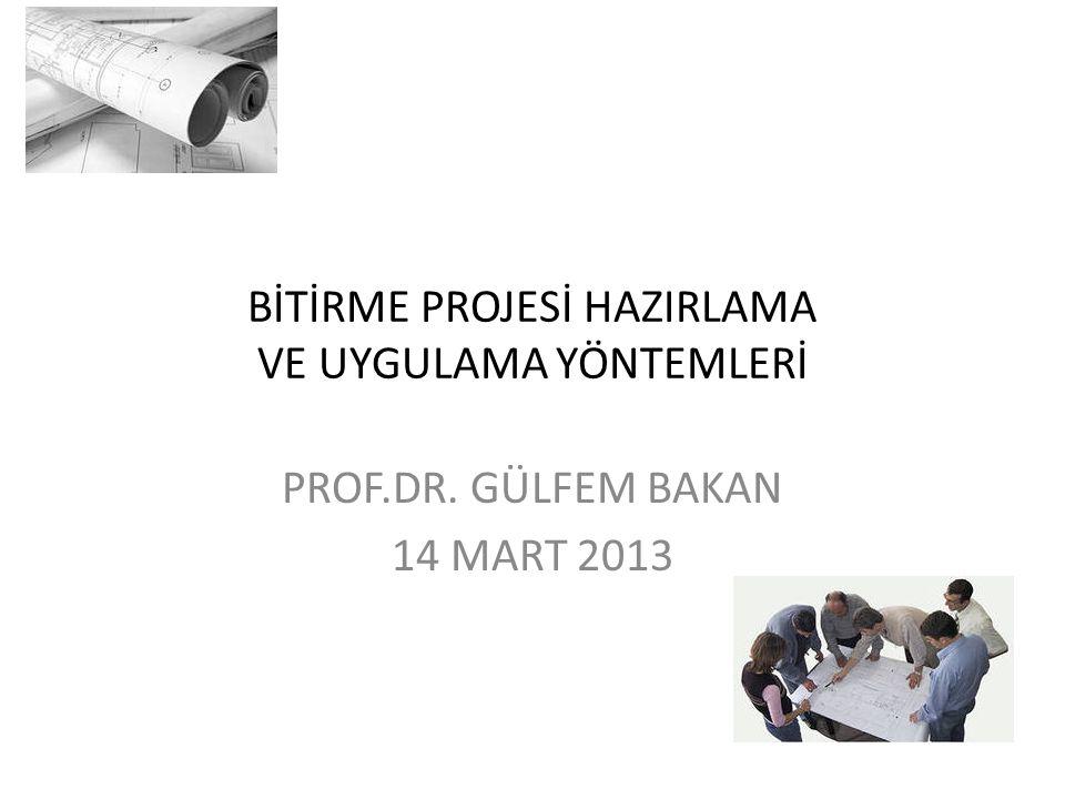 BİTİRME PROJESİ HAZIRLAMA VE UYGULAMA YÖNTEMLERİ PROF.DR. GÜLFEM BAKAN 14 MART 2013