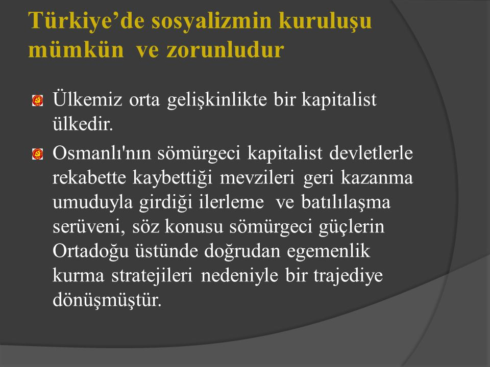 Türkiye'de sosyalizmin kuruluşu mümkün ve zorunludur Ülkemiz orta gelişkinlikte bir kapitalist ülkedir. Osmanlı'nın sömürgeci kapitalist devletlerle r