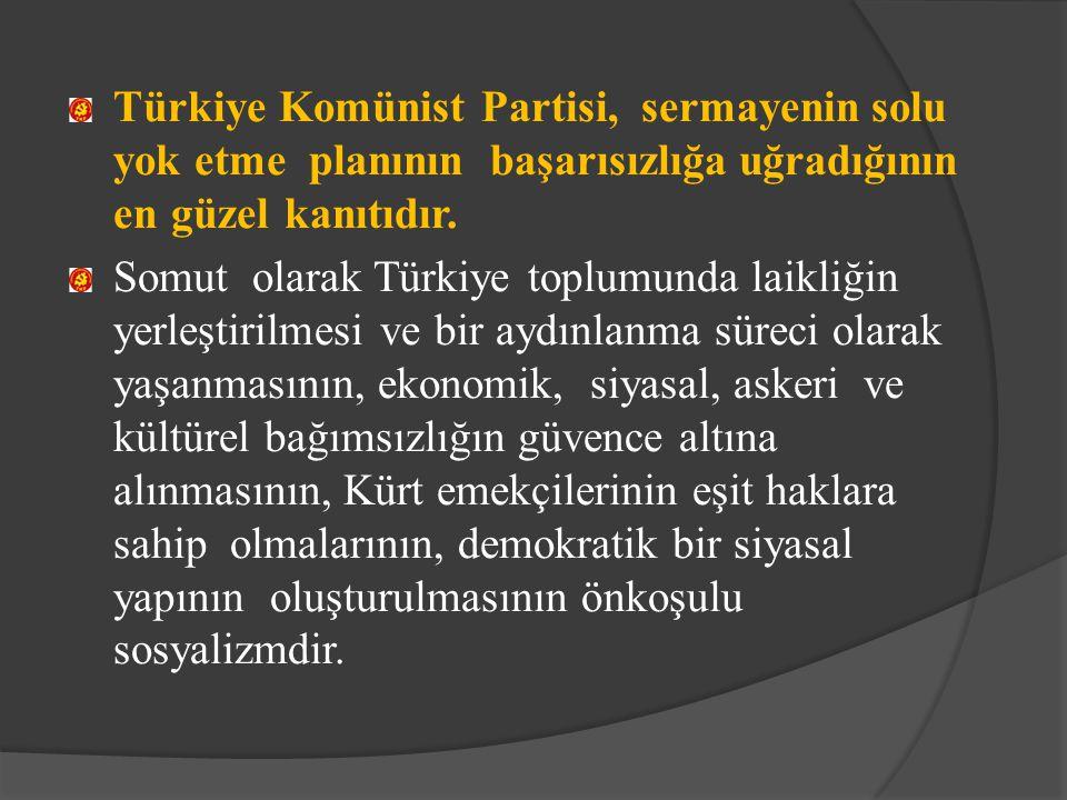 Türkiye Komünist Partisi, sermayenin solu yok etme planının başarısızlığa uğradığının en güzel kanıtıdır. Somut olarak Türkiye toplumunda laikliğin ye