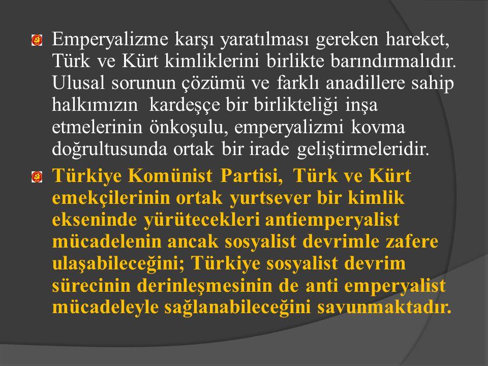 Emperyalizme karşı yaratılması gereken hareket, Türk ve Kürt kimliklerini birlikte barındırmalıdır. Ulusal sorunun çözümü ve farklı anadillere sahip h
