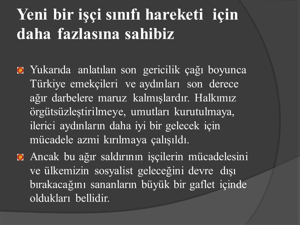 Yeni bir işçi sınıfı hareketi için daha fazlasına sahibiz Yukarıda anlatılan son gericilik çağı boyunca Türkiye emekçileri ve aydınları son derece ağı