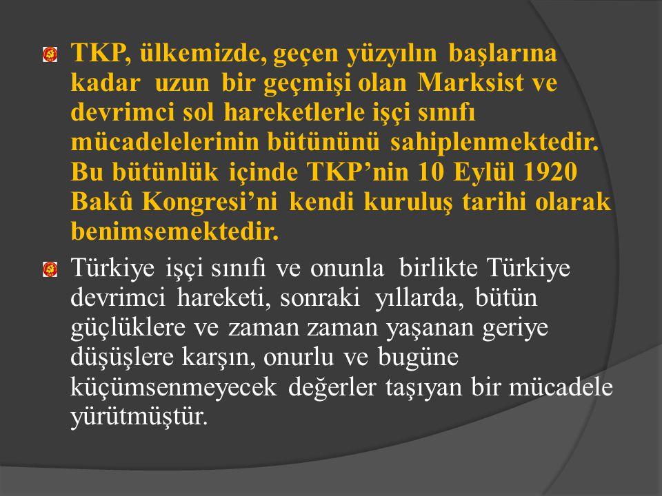 TKP, ülkemizde, geçen yüzyılın başlarına kadar uzun bir geçmişi olan Marksist ve devrimci sol hareketlerle işçi sınıfı mücadelelerinin bütününü sahipl
