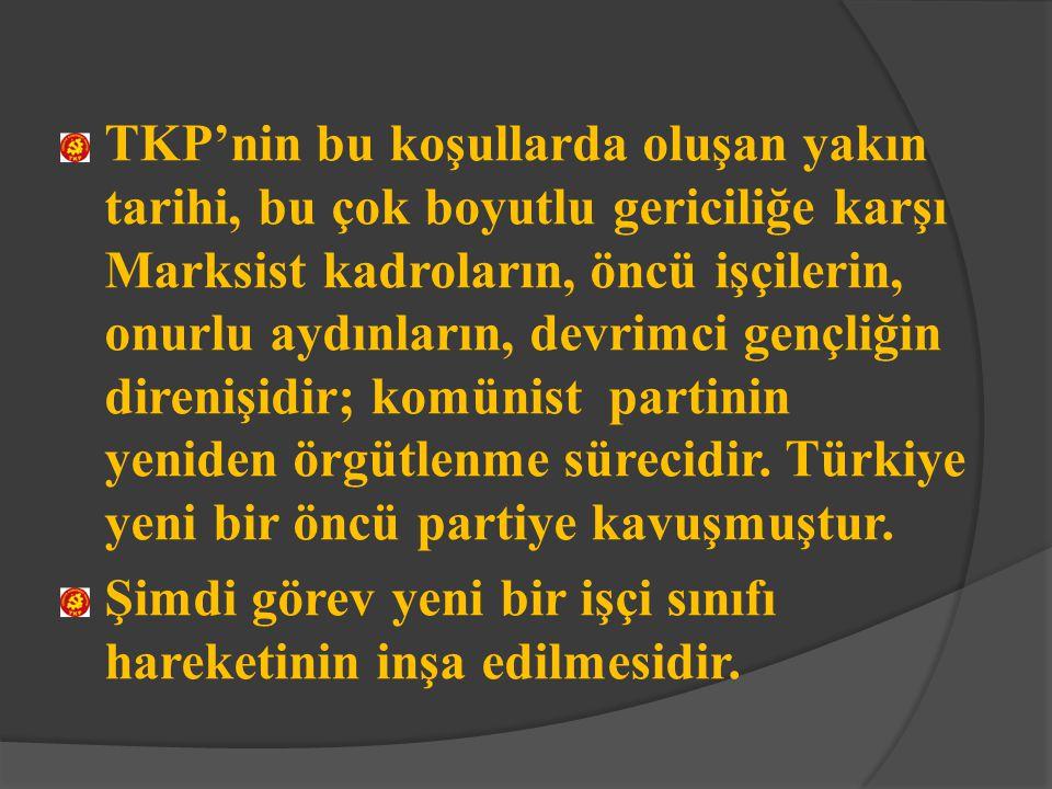 TKP'nin bu koşullarda oluşan yakın tarihi, bu çok boyutlu gericiliğe karşı Marksist kadroların, öncü işçilerin, onurlu aydınların, devrimci gençliğin