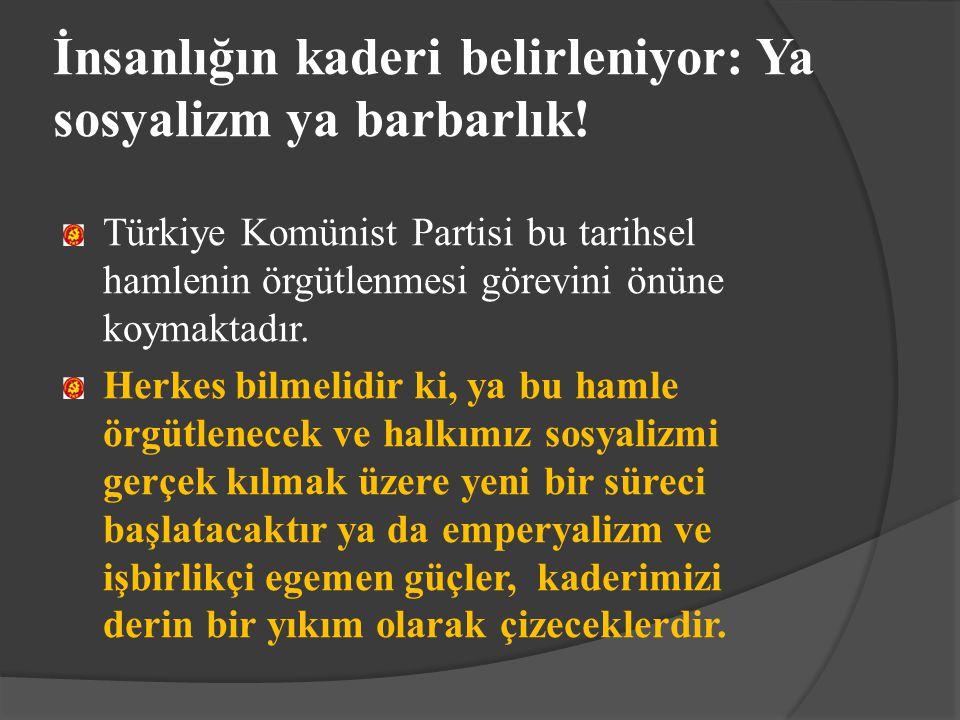 İnsanlığın kaderi belirleniyor: Ya sosyalizm ya barbarlık! Türkiye Komünist Partisi bu tarihsel hamlenin örgütlenmesi görevini önüne koymaktadır. Herk