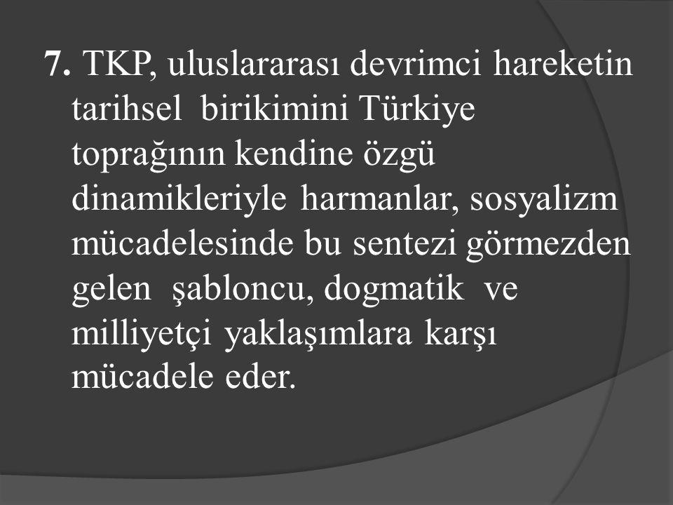 7. TKP, uluslararası devrimci hareketin tarihsel birikimini Türkiye toprağının kendine özgü dinamikleriyle harmanlar, sosyalizm mücadelesinde bu sente