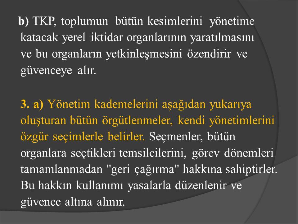 b) TKP, toplumun bütün kesimlerini yönetime katacak yerel iktidar organlarının yaratılmasını ve bu organların yetkinleşmesini özendirir ve güvenceye a