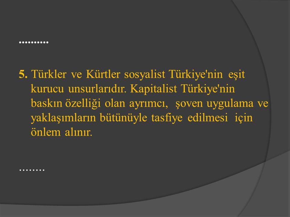 .......... 5. Türkler ve Kürtler sosyalist Türkiye'nin eşit kurucu unsurlarıdır. Kapitalist Türkiye'nin baskın özelliği olan ayrımcı, şoven uygulama v