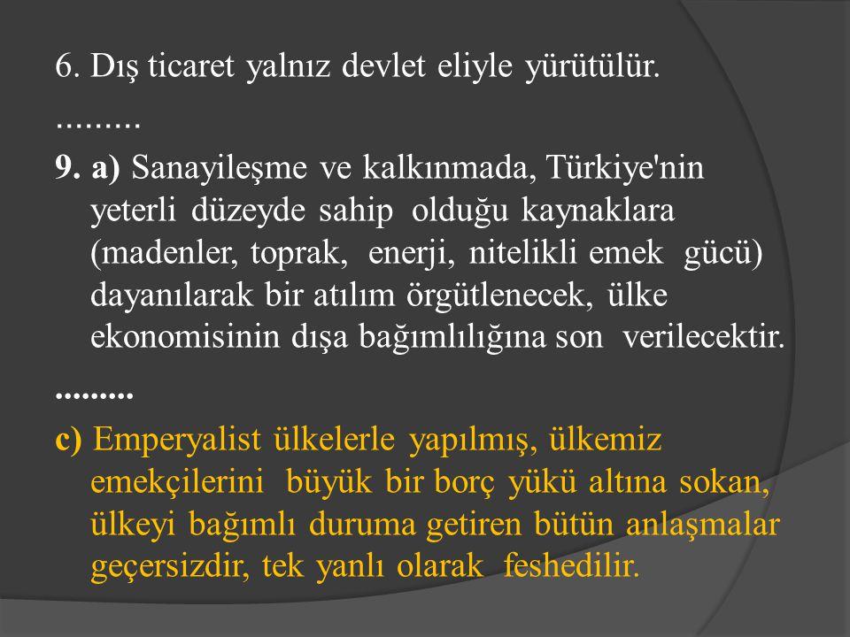 6. Dış ticaret yalnız devlet eliyle yürütülür.......... 9. a) Sanayileşme ve kalkınmada, Türkiye'nin yeterli düzeyde sahip olduğu kaynaklara (madenler
