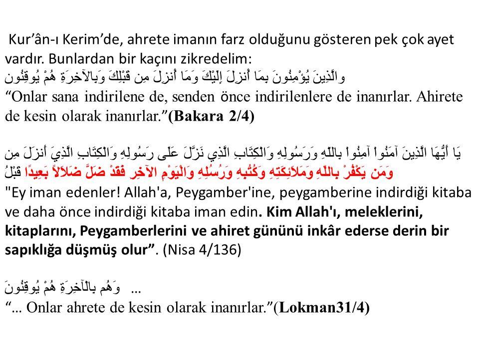 Kur'ân-ı Kerim'de, ahrete imanın farz olduğunu gösteren pek çok ayet vardır. Bunlardan bir kaçını zikredelim: والَّذِينَ يُؤْمِنُونَ بِمَا أُنزِلَ إِل