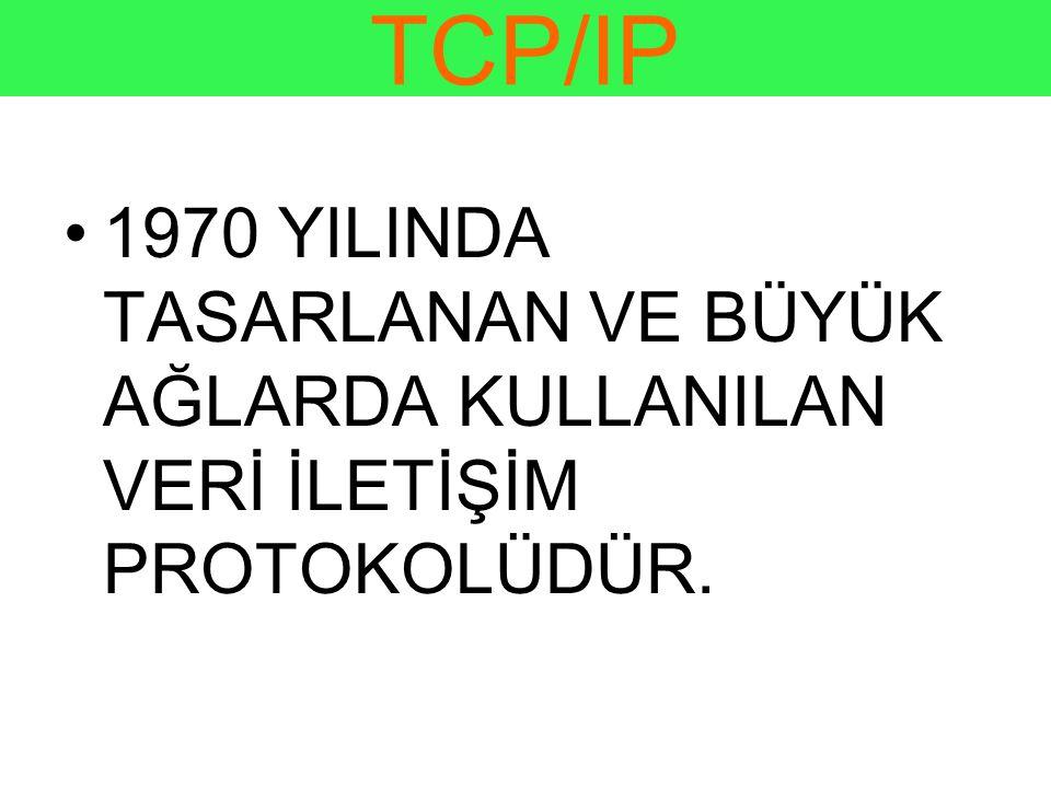 TCP/IP •1970 YILINDA TASARLANAN VE BÜYÜK AĞLARDA KULLANILAN VERİ İLETİŞİM PROTOKOLÜDÜR.