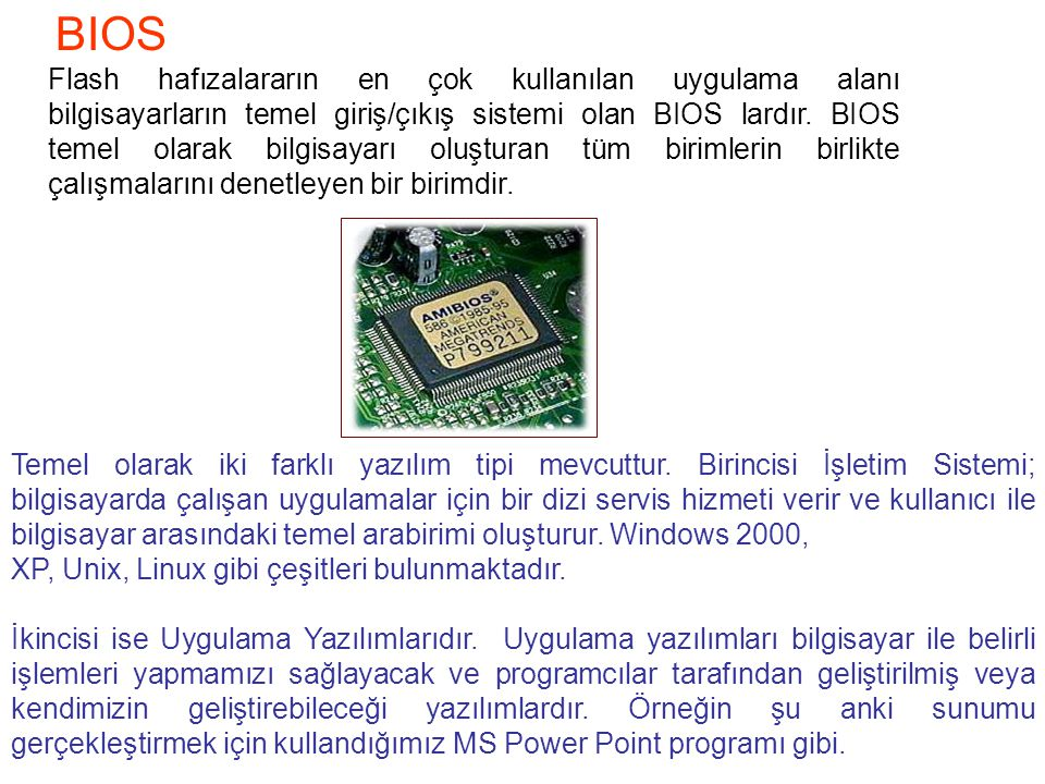 BIOS Flash hafızalararın en çok kullanılan uygulama alanı bilgisayarların temel giriş/çıkış sistemi olan BIOS lardır.