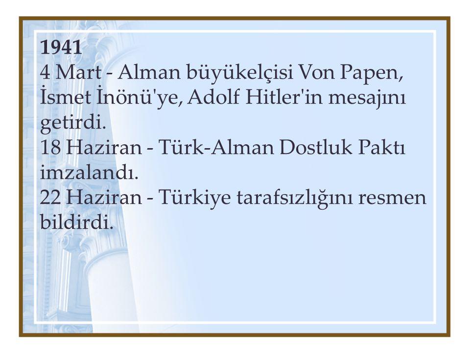 1941 4 Mart - Alman büyükelçisi Von Papen, İsmet İnönü'ye, Adolf Hitler'in mesajını getirdi. 18 Haziran - Türk-Alman Dostluk Paktı imzalandı. 22 Hazir