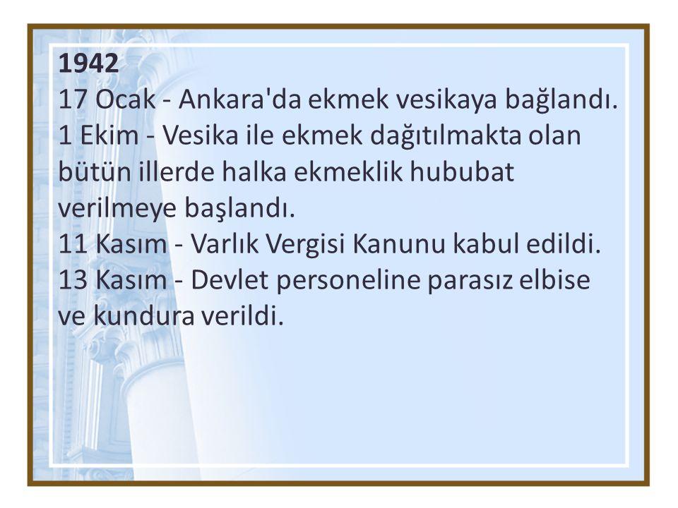 1942 17 Ocak - Ankara'da ekmek vesikaya bağlandı. 1 Ekim - Vesika ile ekmek dağıtılmakta olan bütün illerde halka ekmeklik hububat verilmeye başlandı.