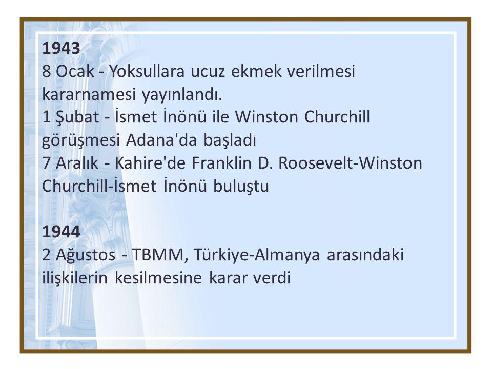 1943 8 Ocak - Yoksullara ucuz ekmek verilmesi kararnamesi yayınlandı. 1 Şubat - İsmet İnönü ile Winston Churchill görüşmesi Adana'da başladı 7 Aralık