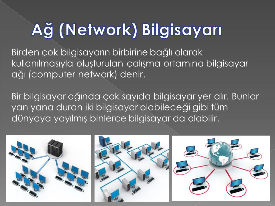 Birden çok bilgisayarın birbirine bağlı olarak kullanılmasıyla oluşturulan çalışma ortamına bilgisayar ağı (computer network) denir.