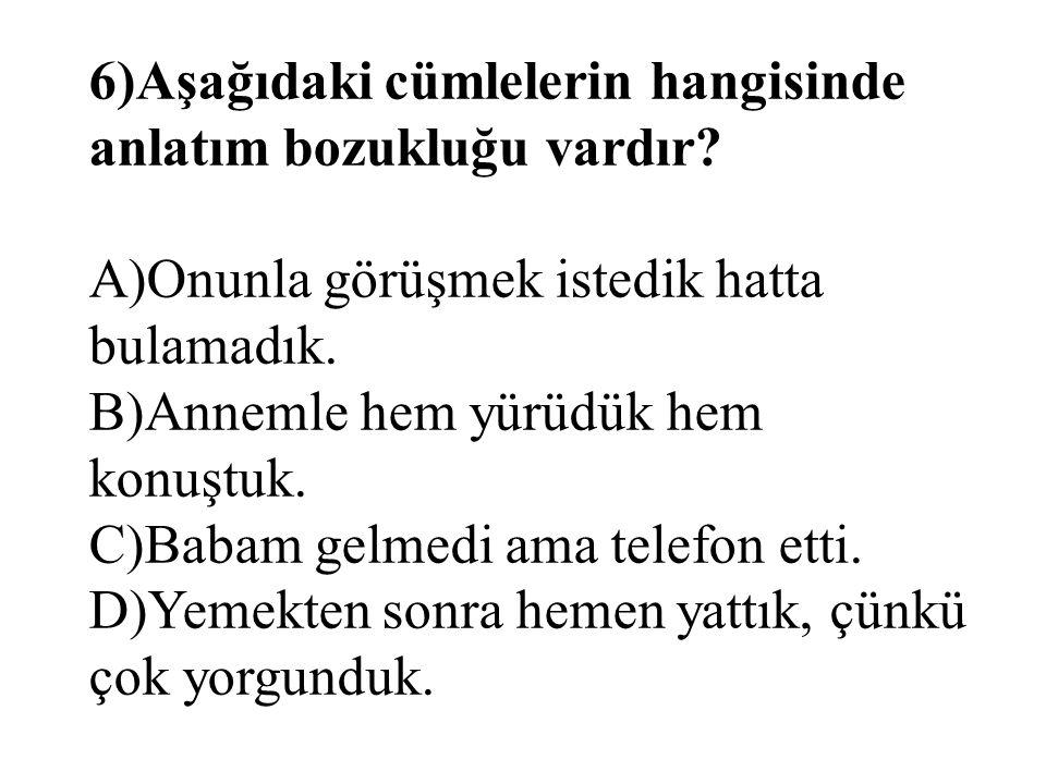 6)Aşağıdaki cümlelerin hangisinde anlatım bozukluğu vardır? A)Onunla görüşmek istedik hatta bulamadık. B)Annemle hem yürüdük hem konuştuk. C)Babam gel