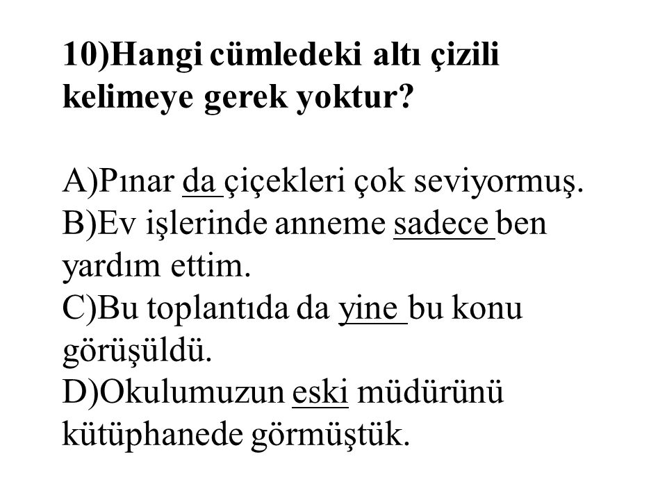 10)Hangi cümledeki altı çizili kelimeye gerek yoktur? A)Pınar da çiçekleri çok seviyormuş. B)Ev işlerinde anneme sadece ben yardım ettim. C)Bu toplant