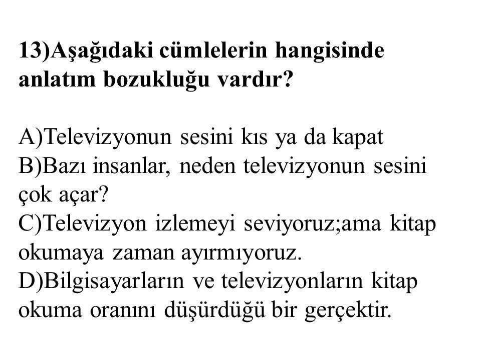 13)Aşağıdaki cümlelerin hangisinde anlatım bozukluğu vardır? A)Televizyonun sesini kıs ya da kapat B)Bazı insanlar, neden televizyonun sesini çok açar