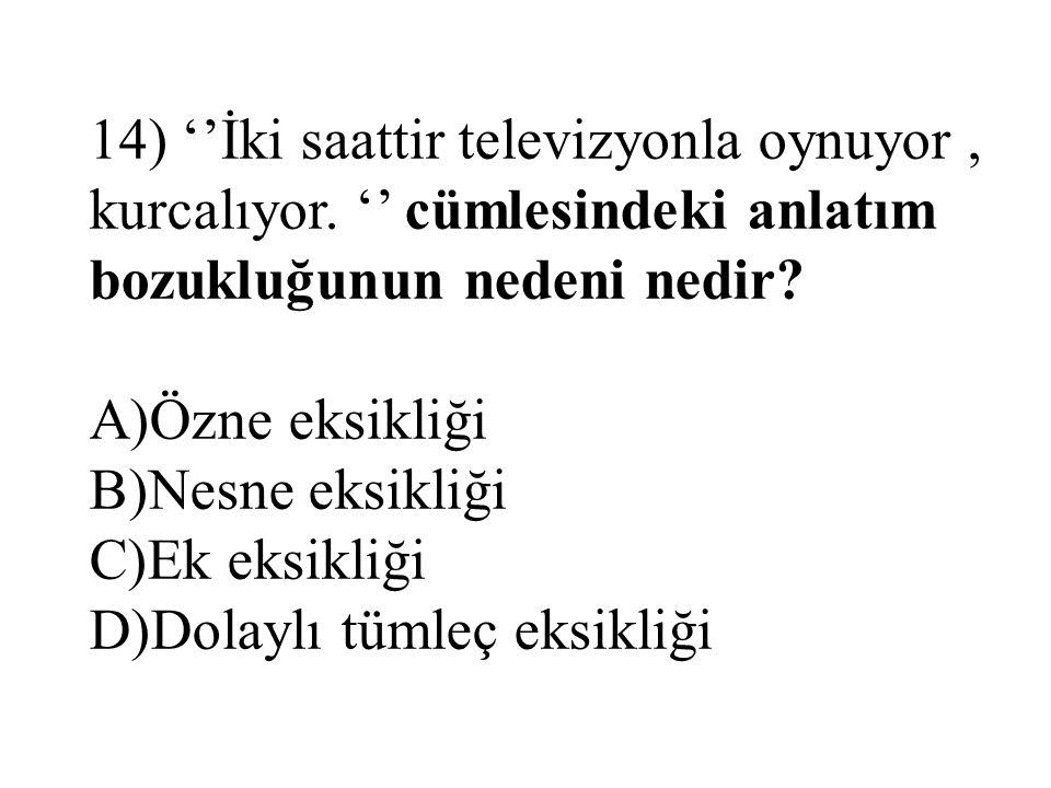 14) ''İki saattir televizyonla oynuyor, kurcalıyor. '' cümlesindeki anlatım bozukluğunun nedeni nedir? A)Özne eksikliği B)Nesne eksikliği C)Ek eksikli