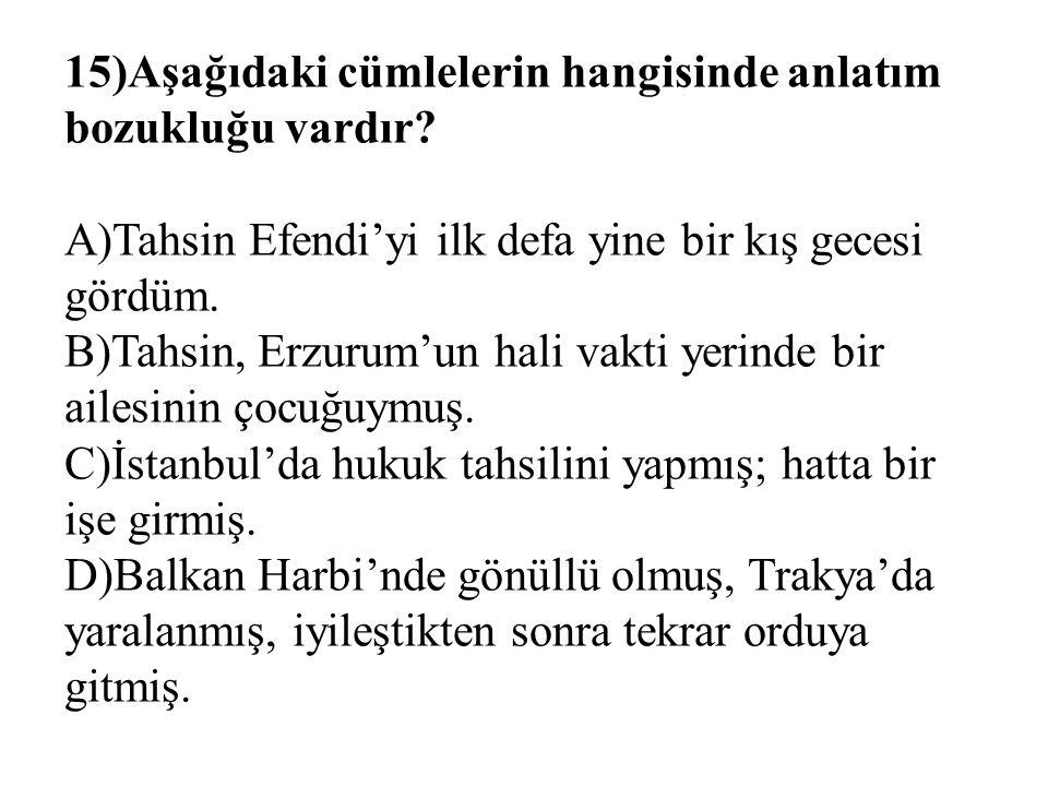 15)Aşağıdaki cümlelerin hangisinde anlatım bozukluğu vardır? A)Tahsin Efendi'yi ilk defa yine bir kış gecesi gördüm. B)Tahsin, Erzurum'un hali vakti y