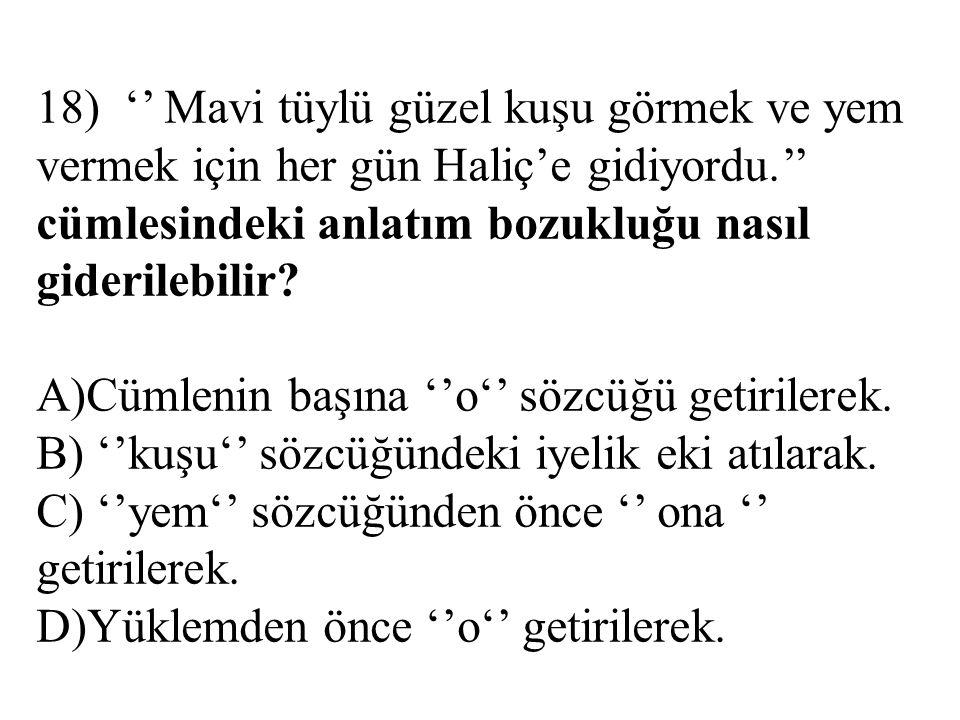 18) '' Mavi tüylü güzel kuşu görmek ve yem vermek için her gün Haliç'e gidiyordu.'' cümlesindeki anlatım bozukluğu nasıl giderilebilir? A)Cümlenin baş