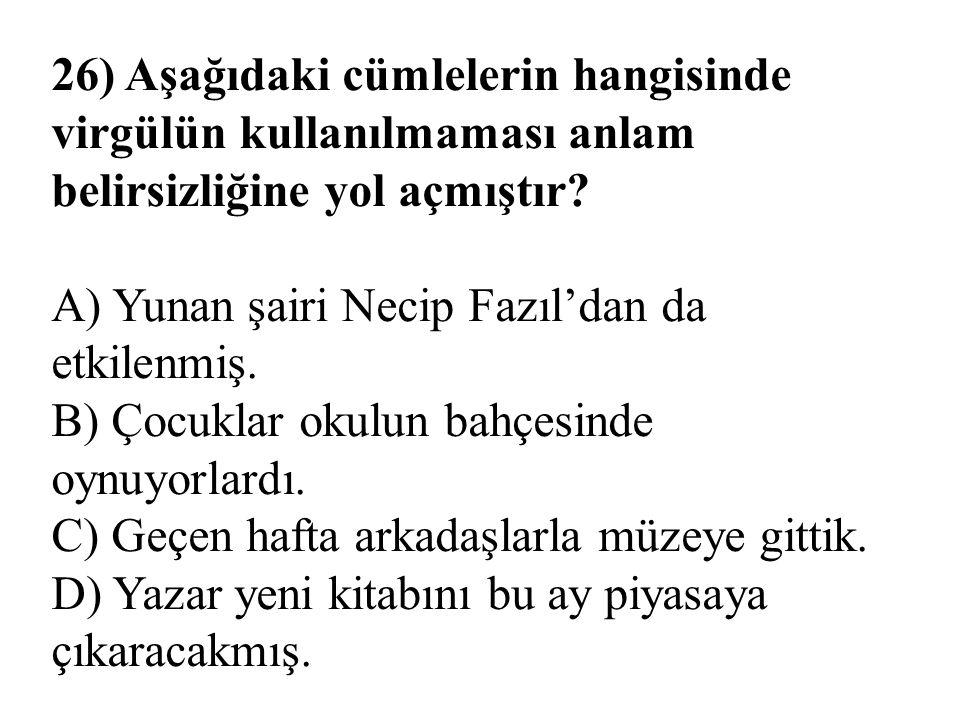 26) Aşağıdaki cümlelerin hangisinde virgülün kullanılmaması anlam belirsizliğine yol açmıştır? A) Yunan şairi Necip Fazıl'dan da etkilenmiş. B) Çocukl