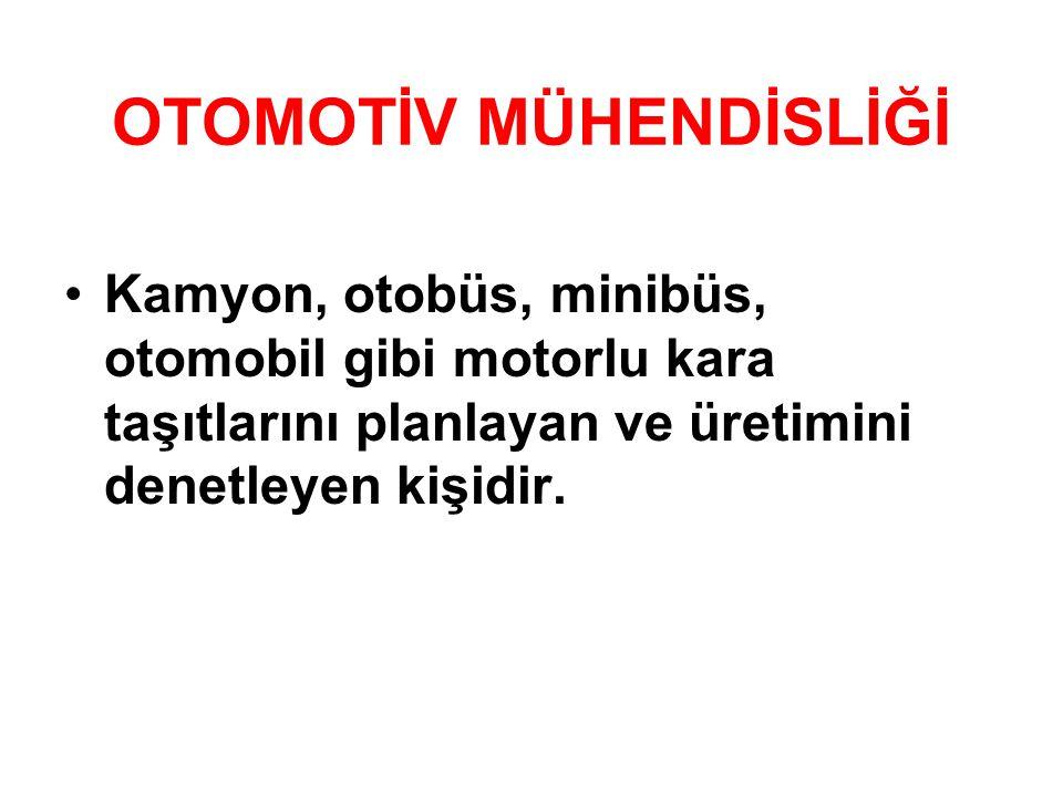 OTOMOTİV MÜHENDİSLİĞİ •Kamyon, otobüs, minibüs, otomobil gibi motorlu kara taşıtlarını planlayan ve üretimini denetleyen kişidir.