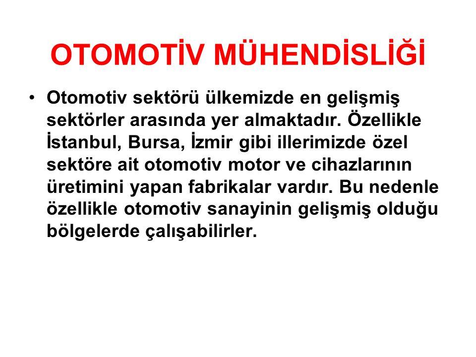 OTOMOTİV MÜHENDİSLİĞİ •Otomotiv sektörü ülkemizde en gelişmiş sektörler arasında yer almaktadır. Özellikle İstanbul, Bursa, İzmir gibi illerimizde öze