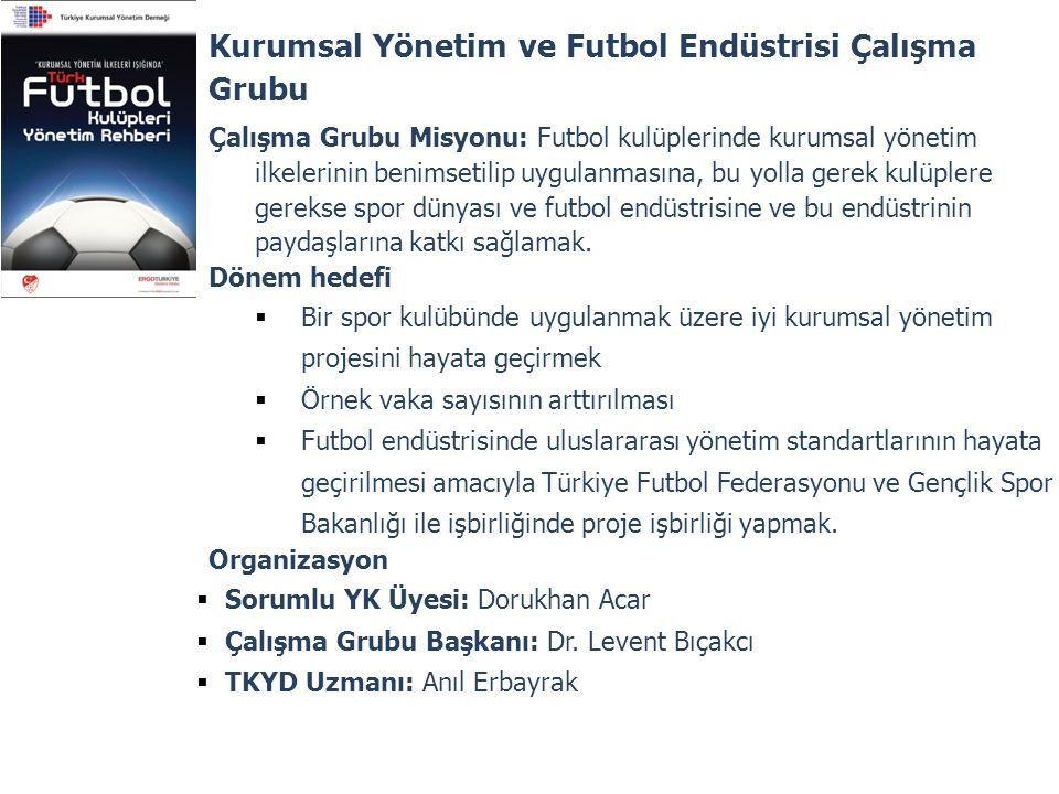 Kurumsal Yönetim ve Futbol Endüstrisi Çalışma Grubu Çalışma Grubu Misyonu: Futbol kulüplerinde kurumsal yönetim ilkelerinin benimsetilip uygulanmasına