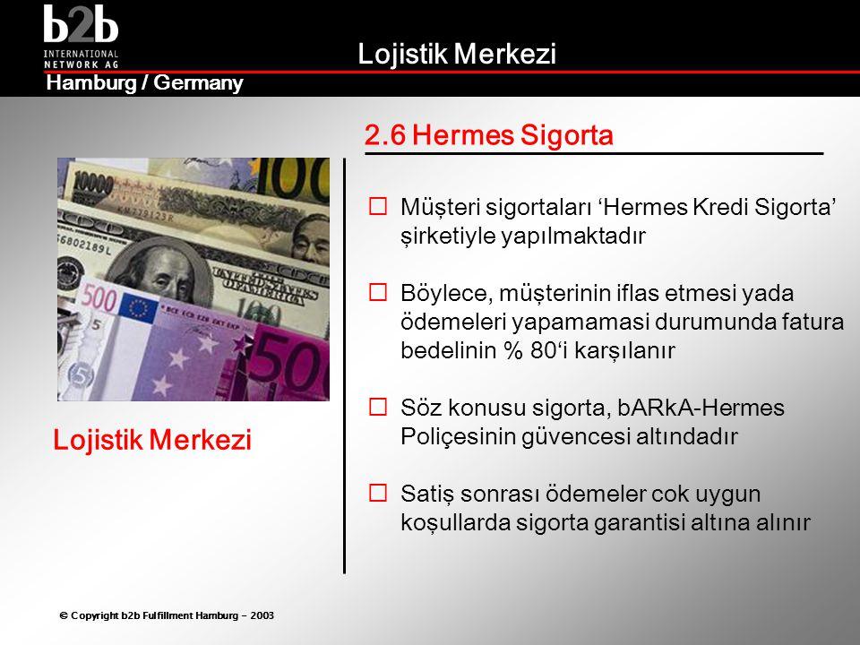 Lojistik Merkezi © Copyright b2b Fulfillment Hamburg - 2003 Lojistik Merkezi Hamburg / Germany 2.6 Hermes Sigorta  Müşteri sigortaları 'Hermes Kredi Sigorta' şirketiyle yapılmaktadır  Böylece, müşterinin iflas etmesi yada ödemeleri yapamamasi durumunda fatura bedelinin % 80'i karşılanır  Söz konusu sigorta, bARkA-Hermes Poliçesinin güvencesi altındadır  Satiş sonrası ödemeler cok uygun koşullarda sigorta garantisi altına alınır