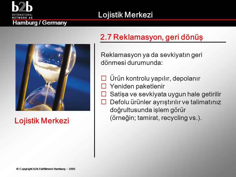Lojistik Merkezi © Copyright b2b Fulfillment Hamburg - 2003 Lojistik Merkezi Hamburg / Germany 2.7 Reklamasyon, geri dönüş Reklamasyon ya da sevkiyatın geri dönmesi durumunda:  Ürün kontrolu yapılır, depolanır  Yeniden paketlenir  Satişa ve sevkiyata uygun hale getirilir  Defolu ürünler ayrıştırılır ve talimatınız doğrultusunda işlem görür (örneğin; tamirat, recycling vs.).