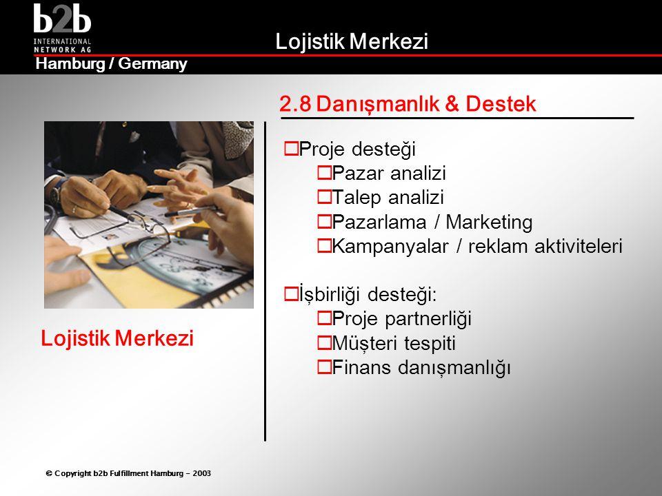 Lojistik Merkezi © Copyright b2b Fulfillment Hamburg - 2003 Lojistik Merkezi Hamburg / Germany 2.8 Danışmanlık & Destek  Proje desteği  Pazar analizi  Talep analizi  Pazarlama / Marketing  Kampanyalar / reklam aktiviteleri  İşbirliği desteği:  Proje partnerliği  Müşteri tespiti  Finans danışmanlığı