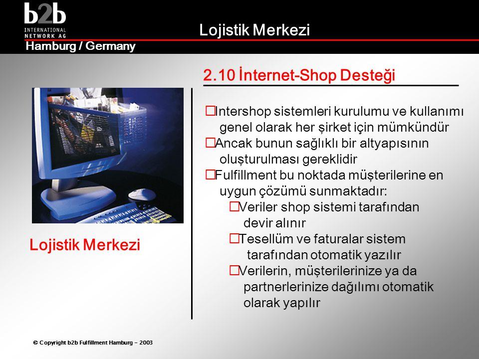 Lojistik Merkezi © Copyright b2b Fulfillment Hamburg - 2003 Lojistik Merkezi Hamburg / Germany 2.10 İnternet-Shop Desteği  Intershop sistemleri kurulumu ve kullanımı genel olarak her şirket için mümkündür  Ancak bunun sağlıklı bir altyapısının oluşturulması gereklidir  Fulfillment bu noktada müşterilerine en uygun çözümü sunmaktadır:  Veriler shop sistemi tarafından devir alınır  Tesellüm ve faturalar sistem tarafından otomatik yazılır  Verilerin, müşterilerinize ya da partnerlerinize dağılımı otomatik olarak yapılır