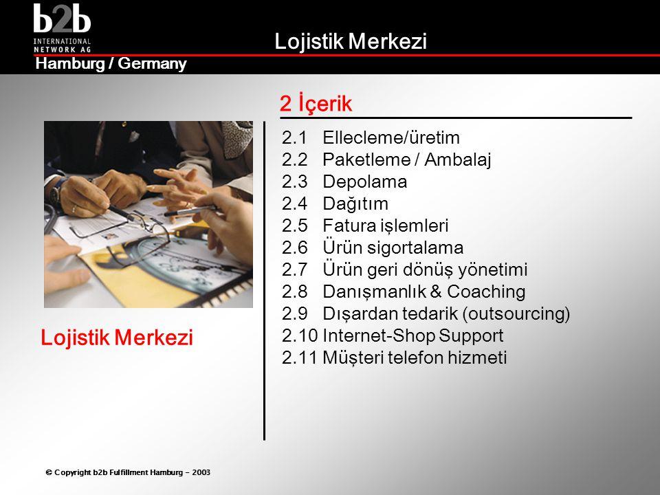 Lojistik Merkezi © Copyright b2b Fulfillment Hamburg - 2003 Lojistik Merkezi Hamburg / Germany 2 İçerik 2.1 Ellecleme/üretim 2.2 Paketleme / Ambalaj 2.3 Depolama 2.4 Dağıtım 2.5 Fatura işlemleri 2.6 Ürün sigortalama 2.7 Ürün geri dönüş yönetimi 2.8 Danışmanlık & Coaching 2.9 Dışardan tedarik (outsourcing) 2.10 Internet-Shop Support 2.11 Müşteri telefon hizmeti