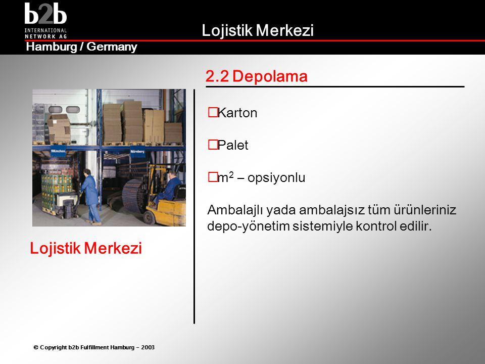 Lojistik Merkezi © Copyright b2b Fulfillment Hamburg - 2003 Lojistik Merkezi Hamburg / Germany 2.3 Kommisyon depoculuk Sizin talimatınıza göre  Hem kendi ürünleriniz  Hem de müşterilerinizin ürünleri için  Lojistik işlemleriniz tarafımızdan üstlenilir  Avantajlar:  Daha az mal hareketi  Daha süratli ve anında teslimat  Doğrudan kontrol ve hızlı müdahale imkanı