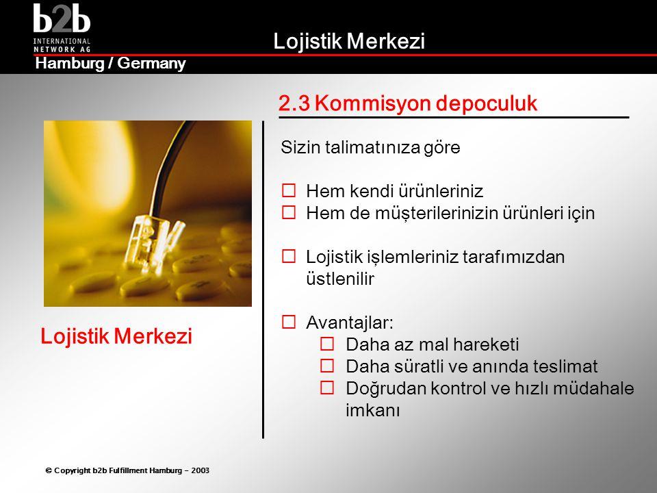 Lojistik Merkezi © Copyright b2b Fulfillment Hamburg - 2003 Lojistik Merkezi Hamburg / Germany  Küresel stratejilerinizi yöresel uyguluyoruz  Tüm Pazar aktivitelerinizi destekliyoruz  Değişen piyasa şartlarına uygun yeni çözümler üretiyoruz  Piyasanın en seçkin, alanında başarılı kuruluşlarıyla çalışıyoruz  Hedefleriniz doğrultusunda sinerjiler yaratıyoruz Bizim Farklılığımız!