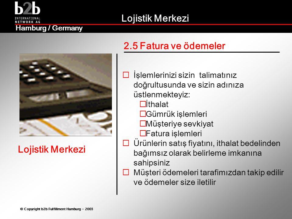 Lojistik Merkezi © Copyright b2b Fulfillment Hamburg - 2003 Lojistik Merkezi Hamburg / Germany 2.5 Fatura ve ödemeler  İşlemlerinizi sizin talimatınız doğrultusunda ve sizin adınıza üstlenmekteyiz:  İthalat  Gümrük işlemleri  Müşteriye sevkiyat  Fatura işlemleri  Ürünlerin satış fiyatını, ithalat bedelinden bağımsız olarak belirleme imkanına sahipsiniz  Müşteri ödemeleri tarafimızdan takip edilir ve ödemeler size iletilir